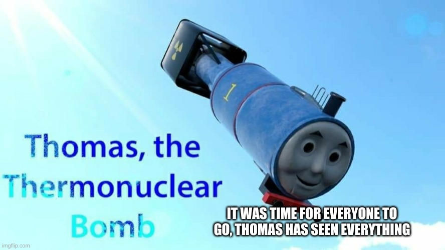thomas the thermonuclear bomb | IT WAS TIME FOR EVERYONE TO GO, THOMAS HAS SEEN EVERYTHING | image tagged in thomas the thermonuclear bomb | made w/ Imgflip meme maker