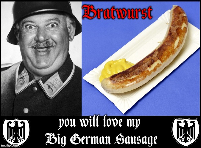 John Banner who played Sgt. Schultz was an Austrian-Born Jew |  Bratwurst; you will love my  Big German Sausage | image tagged in vince vance,sergeant shultz,bratwurst,hogan's heroes,memes,sausages | made w/ Imgflip meme maker