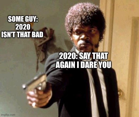 Say That Again I Dare You Meme |  SOME GUY: 2020 ISN'T THAT BAD; 2020: SAY THAT AGAIN I DARE YOU | image tagged in memes,say that again i dare you | made w/ Imgflip meme maker