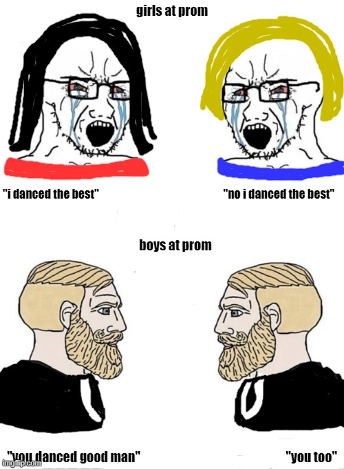 "boys vs girls prom |  girls at prom; ""i danced the best""                                                         ""no i danced the best""; boys at prom; ""you danced good man""                                                            ""you too"" 