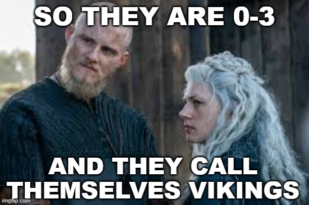 Vikings? |  SO THEY ARE 0-3; AND THEY CALL THEMSELVES VIKINGS | image tagged in vikings,minnesota vikings,0-3,vikings suck,minnesota sucks | made w/ Imgflip meme maker