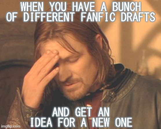 Frustrated Boromir |  WHEN YOU HAVE A BUNCH OF DIFFERENT FANFIC DRAFTS; AND GET AN IDEA FOR A NEW ONE | image tagged in frustrated boromir,fanfiction,ideas,writer's block,priorities,decisions | made w/ Imgflip meme maker