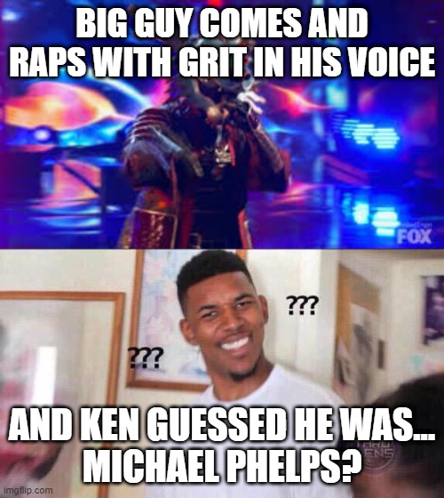 what the heck |  BIG GUY COMES AND RAPS WITH GRIT IN HIS VOICE; AND KEN GUESSED HE WAS... MICHAEL PHELPS? | image tagged in black guy confused,memes,funny,masked singer,ken jeong,michael phelps | made w/ Imgflip meme maker