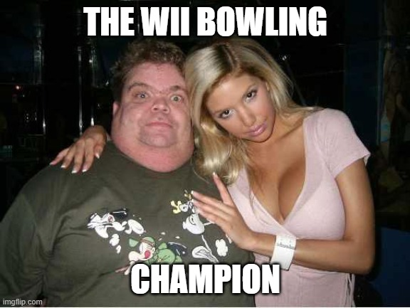 Hot Chick / Fat Man | THE WII BOWLING CHAMPION | image tagged in hot chick / fat man | made w/ Imgflip meme maker