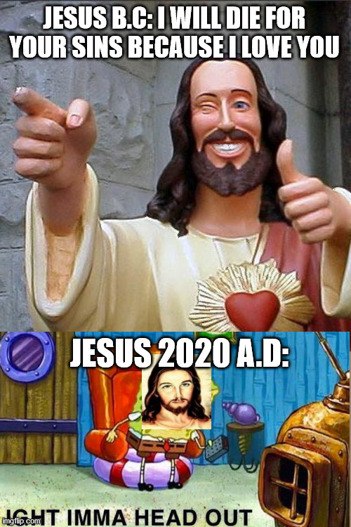 Feel the burn that is 2020 |  JESUS B.C: I WILL DIE FOR YOUR SINS BECAUSE I LOVE YOU; JESUS 2020 A.D: | image tagged in memes,buddy christ,spongebob,jesus,2020 | made w/ Imgflip meme maker