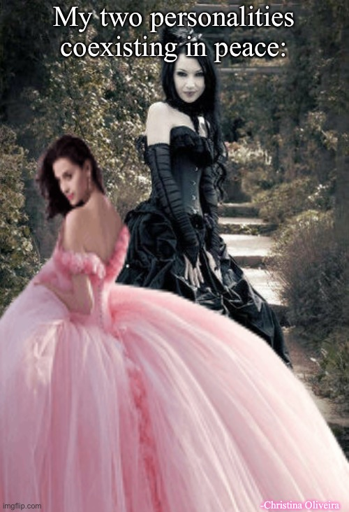 Yeah, my wardrobe is kind of bipolar... |  My two personalities coexisting in peace:; -Christina Oliveira | image tagged in fairy tales,goth,goth people,princess,princesses,goth memes | made w/ Imgflip meme maker