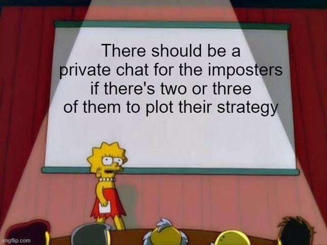 Am I wrong? |  There should be a private chat for the imposters if there's two or three of them to plot their strategy | image tagged in lisa simpson's presentation,among us,there is 1 imposter among us,video games,strategy | made w/ Imgflip meme maker