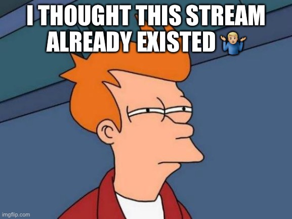 Ayy still |  I THOUGHT THIS STREAM ALREADY EXISTED 🤷🏼‍♂️ | image tagged in memes,futurama fry | made w/ Imgflip meme maker
