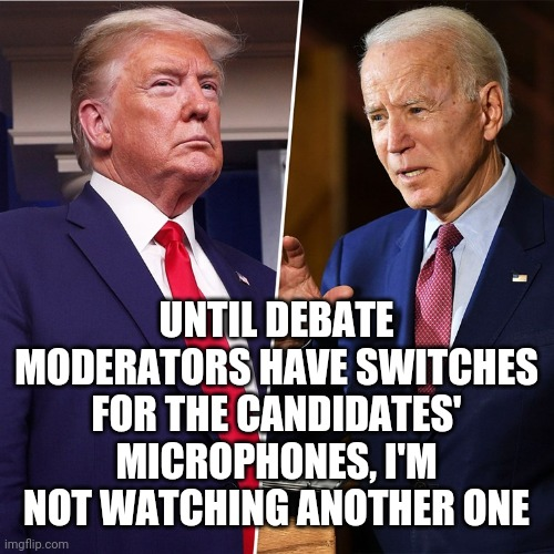 Presidential talk-over |  UNTIL DEBATE MODERATORS HAVE SWITCHES FOR THE CANDIDATES' MICROPHONES, I'M NOT WATCHING ANOTHER ONE | image tagged in trump biden,debate,2020,chris wallace,memes | made w/ Imgflip meme maker