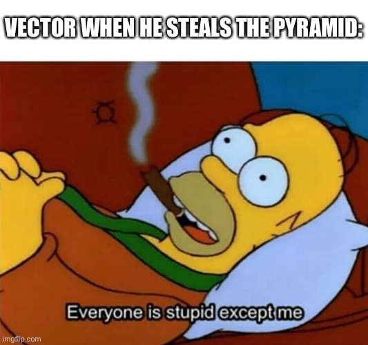 Everyone is stupid except me |  VECTOR WHEN HE STEALS THE PYRAMID: | image tagged in everyone is stupid except me | made w/ Imgflip meme maker