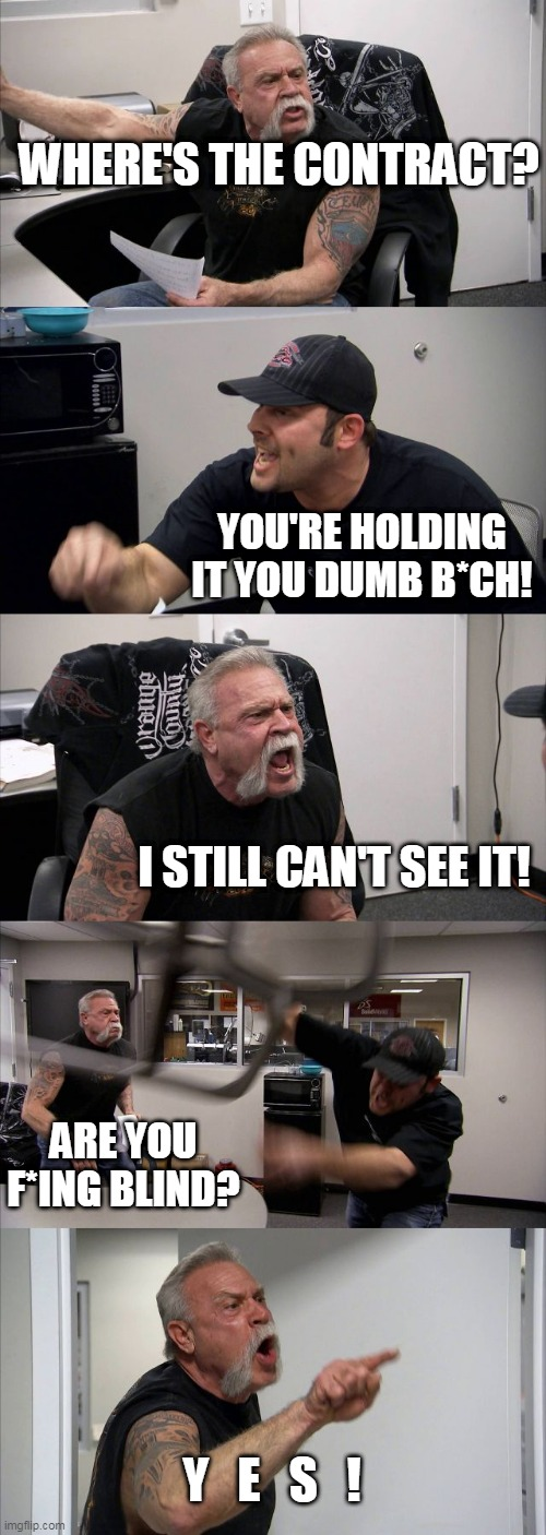 so wheres the contract |  WHERE'S THE CONTRACT? YOU'RE HOLDING IT YOU DUMB B*CH! I STILL CAN'T SEE IT! ARE YOU F*ING BLIND? Y   E   S   ! | image tagged in memes,american chopper argument | made w/ Imgflip meme maker