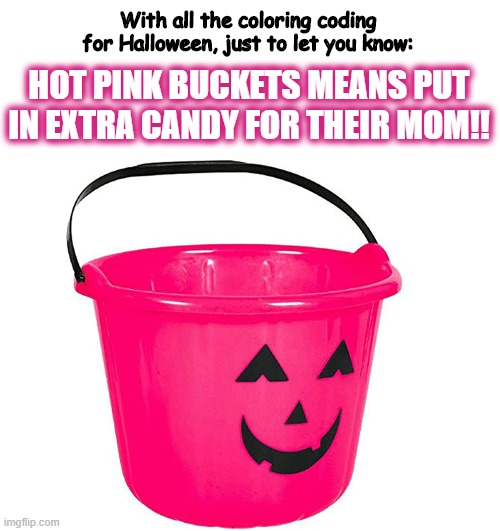 Hot Pink Trick or Treat Buckets Meaning |  With all the coloring coding for Halloween, just to let you know:; HOT PINK BUCKETS MEANS PUT IN EXTRA CANDY FOR THEIR MOM!! | image tagged in halloween,trick or treat,candy,mom | made w/ Imgflip meme maker