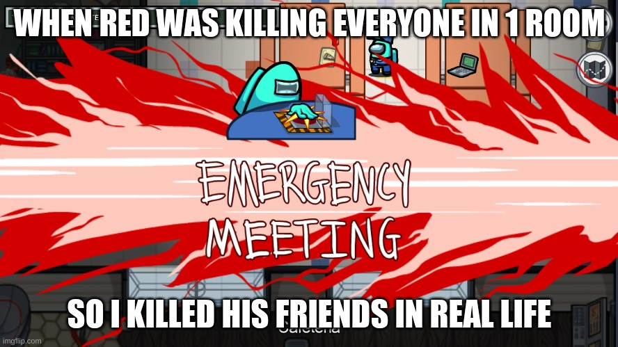 emergency meeting template |  WHEN RED WAS KILLING EVERYONE IN 1 ROOM; SO I KILLED HIS FRIENDS IN REAL LIFE | image tagged in emergency meeting template | made w/ Imgflip meme maker
