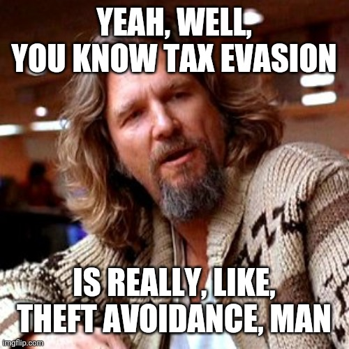 taxation is theft |  YEAH, WELL, YOU KNOW TAX EVASION; IS REALLY, LIKE, THEFT AVOIDANCE, MAN | image tagged in memes,confused lebowski | made w/ Imgflip meme maker