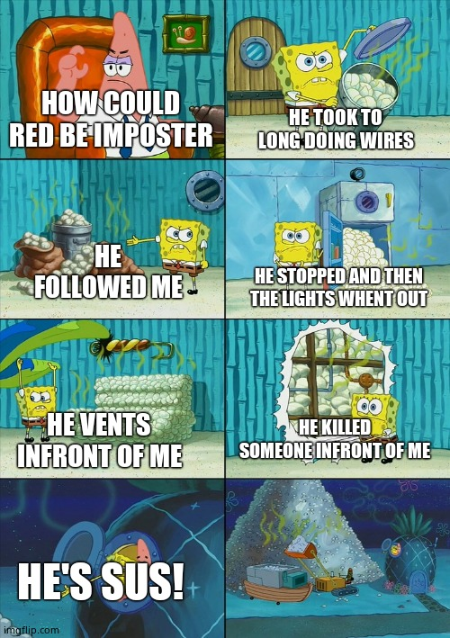 Spongebob shows Patrick Garbage |  HE TOOK TO LONG DOING WIRES; HOW COULD RED BE IMPOSTER; HE FOLLOWED ME; HE STOPPED AND THEN THE LIGHTS WHENT OUT; HE KILLED SOMEONE INFRONT OF ME; HE VENTS INFRONT OF ME; HE'S SUS! | image tagged in spongebob shows patrick garbage | made w/ Imgflip meme maker