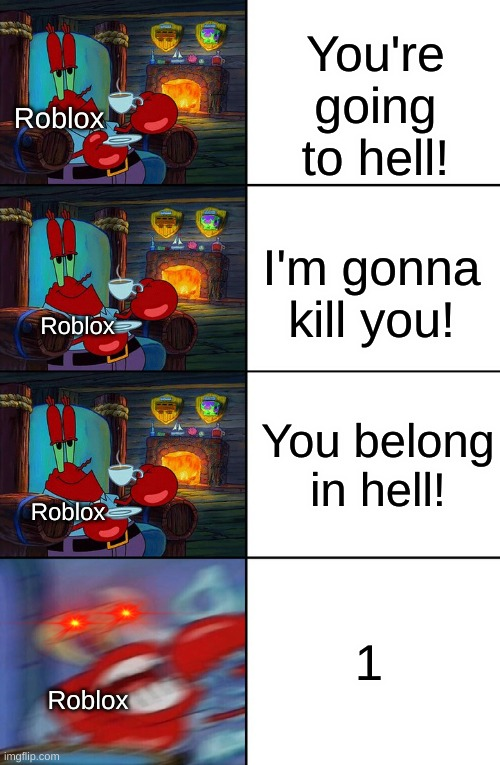 trueness |  You're going to hell! Roblox; I'm gonna kill you! Roblox; You belong in hell! Roblox; 1; Roblox | image tagged in shocked mr krabs | made w/ Imgflip meme maker