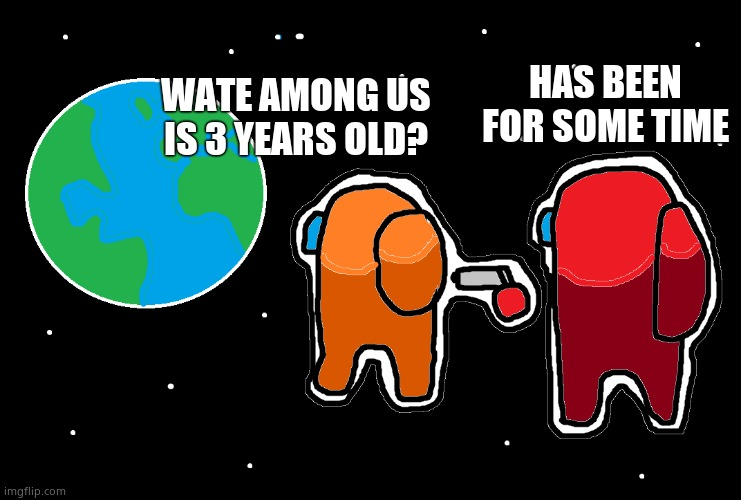 Always has been Among us |  HAS BEEN FOR SOME TIME; WATE AMONG US IS 3 YEARS OLD? | image tagged in always has been among us | made w/ Imgflip meme maker