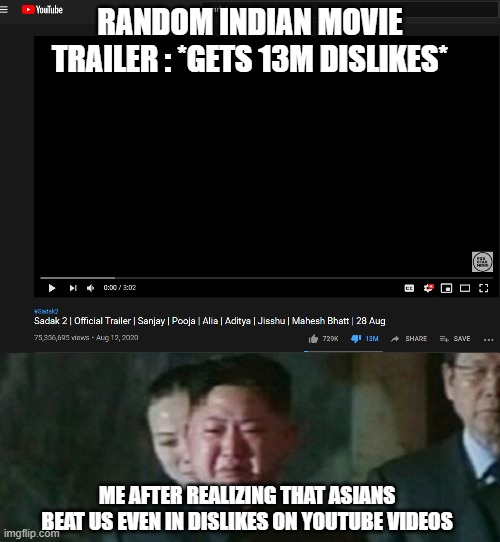 RANDOM INDIAN MOVIE TRAILER : *GETS 13M DISLIKES*; ME AFTER REALIZING THAT ASIANS BEAT US EVEN IN DISLIKES ON YOUTUBE VIDEOS | image tagged in memes,kim jong un sad,memes | made w/ Imgflip meme maker