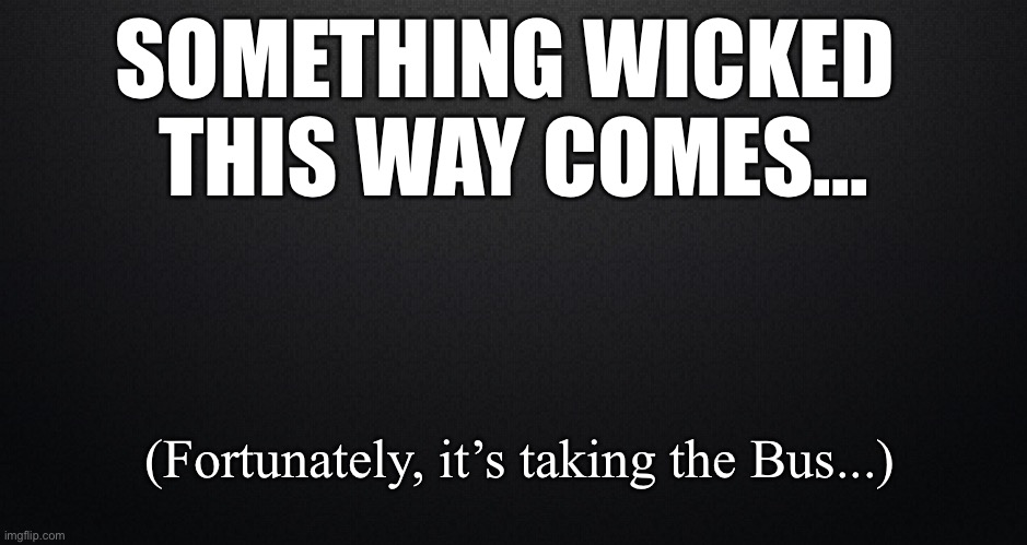 Something Wicked This Way Comes |  SOMETHING WICKED  THIS WAY COMES... (Fortunately, it's taking the Bus...) | image tagged in irony | made w/ Imgflip meme maker