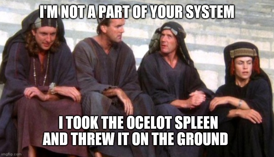I threw it on the ground, splitter! |  I'M NOT A PART OF YOUR SYSTEM; I TOOK THE OCELOT SPLEEN AND THREW IT ON THE GROUND | image tagged in life of brian,monty python | made w/ Imgflip meme maker