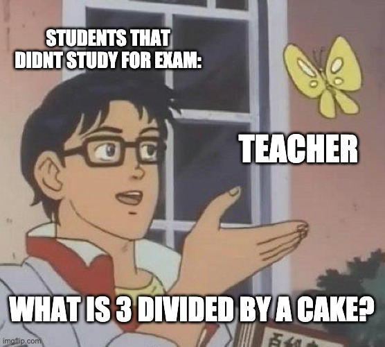 Is This A Pigeon |  STUDENTS THAT DIDNT STUDY FOR EXAM:; TEACHER; WHAT IS 3 DIVIDED BY A CAKE? | image tagged in memes,is this a pigeon | made w/ Imgflip meme maker