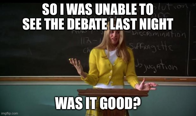 How did it go? |  SO I WAS UNABLE TO SEE THE DEBATE LAST NIGHT; WAS IT GOOD? | image tagged in clueless debate,question,memes,politics,presidential debate | made w/ Imgflip meme maker