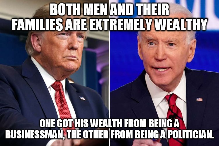 wealth |  BOTH MEN AND THEIR FAMILIES ARE EXTREMELY WEALTHY; ONE GOT HIS WEALTH FROM BEING A BUSINESSMAN, THE OTHER FROM BEING A POLITICIAN. | image tagged in trump | made w/ Imgflip meme maker