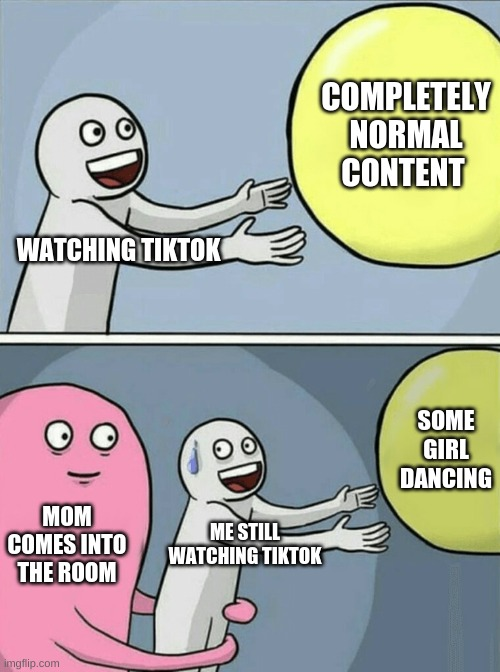 Running Away Balloon |  COMPLETELY NORMAL CONTENT; WATCHING TIKTOK; SOME GIRL DANCING; MOM COMES INTO THE ROOM; ME STILL WATCHING TIKTOK | image tagged in memes,running away balloon | made w/ Imgflip meme maker