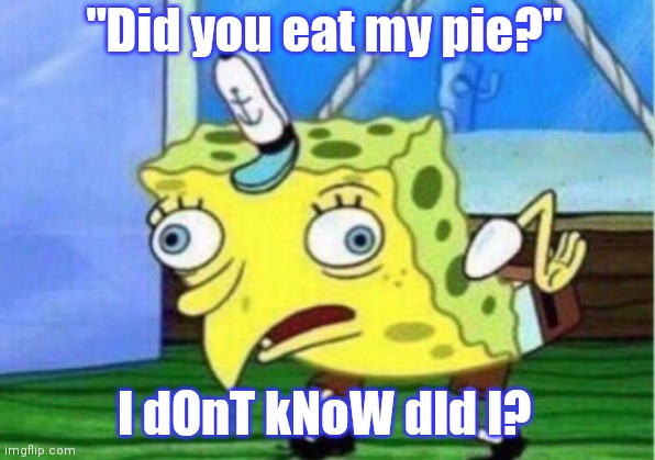 "Mocking Spongebob |  ""Did you eat my pie?""; I dOnT kNoW dId I? 
