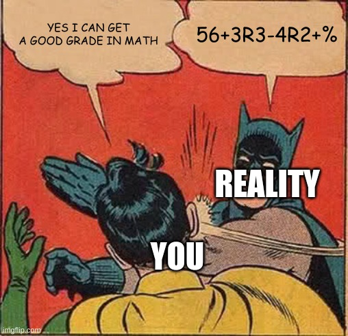 math test be like |  YES I CAN GET A GOOD GRADE IN MATH; 56+3R3-4R2+%; REALITY; YOU | image tagged in memes,batman slapping robin | made w/ Imgflip meme maker