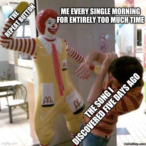 Killing Songs w/ Repeat |  ME EVERY SINGLE MORNING FOR ENTIRELY TOO MUCH TIME; THE REPEAT BUTTON; IMJUSTAMEMEANDLIFEISANIGHTMARE; THE SONG I DISCOVERED FIVE DAYS AGO | image tagged in mcdonald's beat down | made w/ Imgflip meme maker