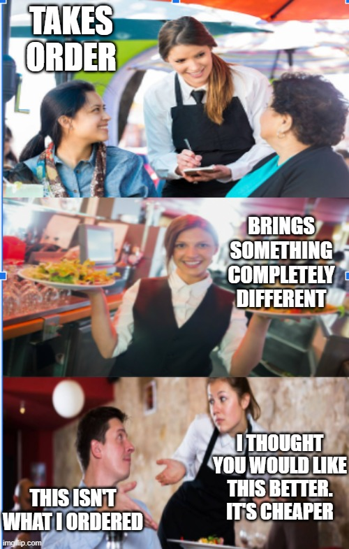 Waitress Mess' Up Food Order |  TAKES ORDER; BRINGS SOMETHING COMPLETELY DIFFERENT; I THOUGHT YOU WOULD LIKE THIS BETTER. IT'S CHEAPER; THIS ISN'T WHAT I ORDERED | image tagged in restaurants | made w/ Imgflip meme maker