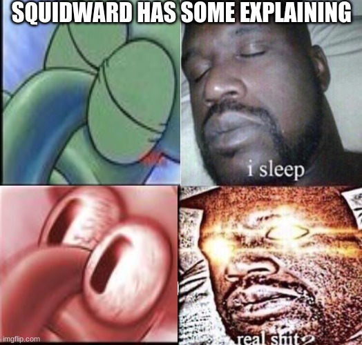 Shaq mad now |  SQUIDWARD HAS SOME EXPLAINING | image tagged in i sleep real shit | made w/ Imgflip meme maker