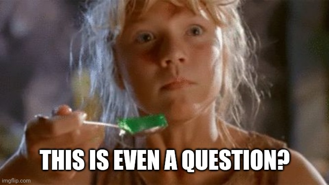 THIS IS EVEN A QUESTION? | image tagged in green jello | made w/ Imgflip meme maker