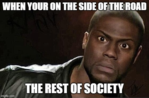 Kevin Hart |  WHEN YOUR ON THE SIDE OF THE ROAD; THE REST OF SOCIETY | image tagged in memes,kevin hart,funny | made w/ Imgflip meme maker