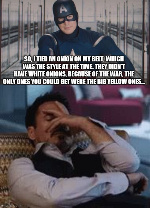 The important thing is that I had an onion on my belt |  SO, I TIED AN ONION ON MY BELT, WHICH WAS THE STYLE AT THE TIME. THEY DIDN'T HAVE WHITE ONIONS, BECAUSE OF THE WAR, THE ONLY ONES YOU COULD GET WERE THE BIG YELLOW ONES... | image tagged in tony stark facepalm,captain america so you,simpsons,storytelling grandpa | made w/ Imgflip meme maker