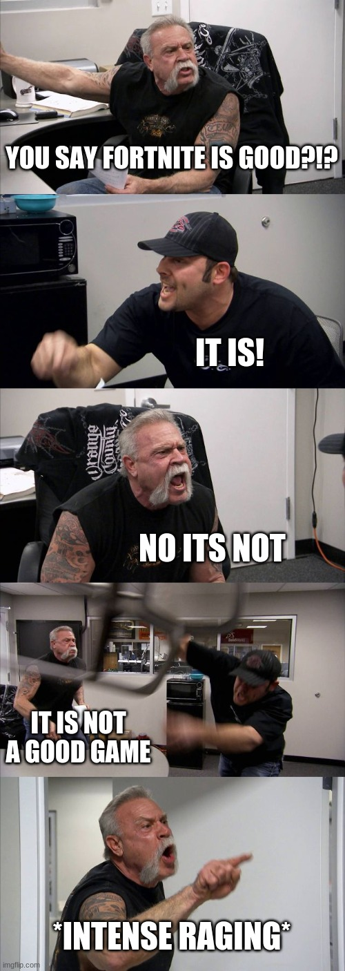 American Chopper Argument Meme | YOU SAY FORTNITE IS GOOD?!? IT IS! NO ITS NOT IT IS NOT A GOOD GAME *INTENSE RAGING* | image tagged in memes,american chopper argument | made w/ Imgflip meme maker