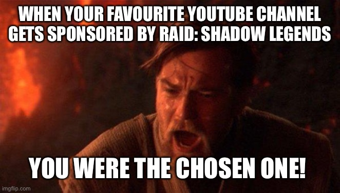 You Were The Chosen One (Star Wars) |  WHEN YOUR FAVOURITE YOUTUBE CHANNEL GETS SPONSORED BY RAID: SHADOW LEGENDS; YOU WERE THE CHOSEN ONE! | image tagged in memes,you were the chosen one star wars | made w/ Imgflip meme maker