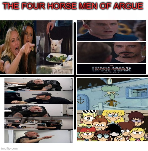 meme argue |  THE FOUR HORSE MEN OF ARGUE | image tagged in memes,blank starter pack,the loud house,captain america civil war,american chopper argument,woman yelling at cat | made w/ Imgflip meme maker