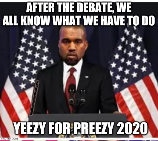 Kanye2020 |  AFTER THE DEBATE, WE ALL KNOW WHAT WE HAVE TO DO; IMJUSTAMEMEANDLIFEISANIGHTMARE; YEEZY FOR PREEZY 2020 | image tagged in kanye west,president | made w/ Imgflip meme maker