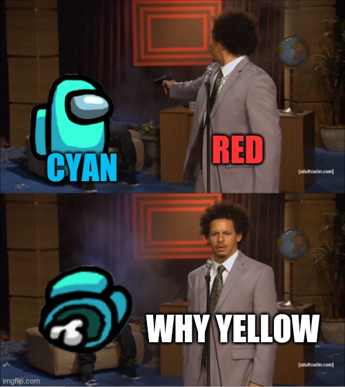 so true |  RED; CYAN; WHY YELLOW | image tagged in memes,who killed hannibal | made w/ Imgflip meme maker
