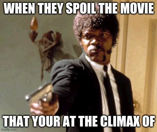 Don't be the person that's a walking spoiler... plz |  WHEN THEY SPOIL THE MOVIE; THAT YOUR AT THE CLIMAX OF | image tagged in memes,say that again i dare you,spoiler alert,movie humor,no spoilers,get outta here | made w/ Imgflip meme maker