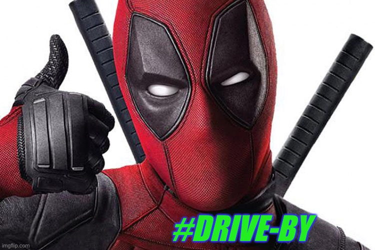 Deadpool Maximum Effort | #DRIVE-BY | image tagged in deadpool maximum effort | made w/ Imgflip meme maker
