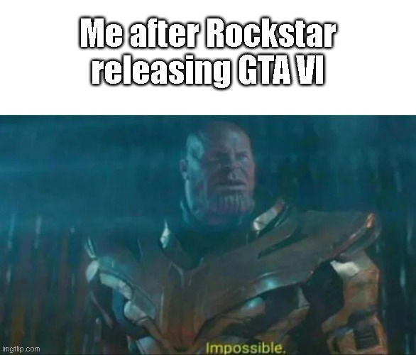 Me after Rockstar releasing GTA VI | image tagged in thanos impossible | made w/ Imgflip meme maker