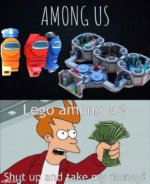 Lego among us! |  Lego among us? Shut up and take my money! | image tagged in memes,shut up and take my money fry,among us,lego | made w/ Imgflip meme maker