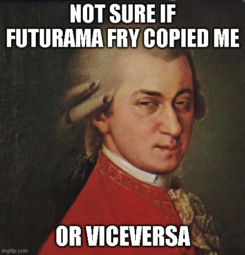 Who came first? |  NOT SURE IF FUTURAMA FRY COPIED ME; OR VICEVERSA | image tagged in memes,mozart not sure | made w/ Imgflip meme maker