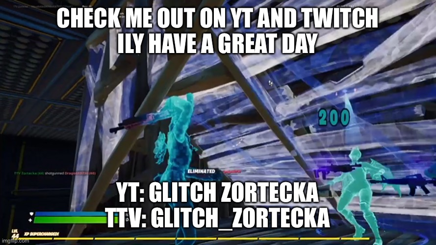 200 |  CHECK ME OUT ON YT AND TWITCH ILY HAVE A GREAT DAY; YT: GLITCH ZORTECKA TTV: GLITCH_ZORTECKA | image tagged in fortnite,youtube,twitch,best | made w/ Imgflip meme maker
