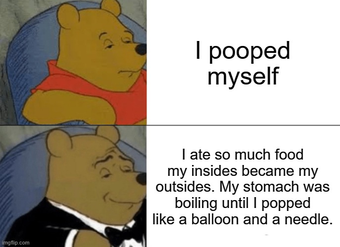 Style and class |  I pooped myself; I ate so much food my insides became my outsides. My stomach was boiling until I popped like a balloon and a needle. | image tagged in memes,tuxedo winnie the pooh | made w/ Imgflip meme maker