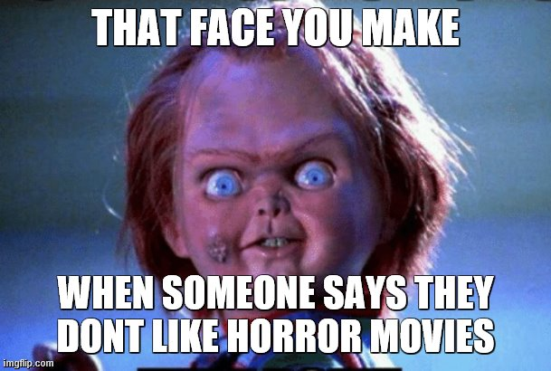 XD yeah new template. |  THAT FACE YOU MAKE; WHEN SOMEONE SAYS THEY DONT LIKE HORROR MOVIES | image tagged in my,creepy,doll,is waiting right outside your room,and will eat you first chance it gets | made w/ Imgflip meme maker