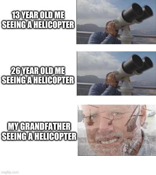 PTSD intensifies |  13 YEAR OLD ME SEEING A HELICOPTER; 26 YEAR OLD ME SEEING A HELICOPTER; MY GRANDFATHER SEEING A HELICOPTER | image tagged in blank white template,vietnam,helicopter,memes,attack helicopter,hide the pain harold | made w/ Imgflip meme maker